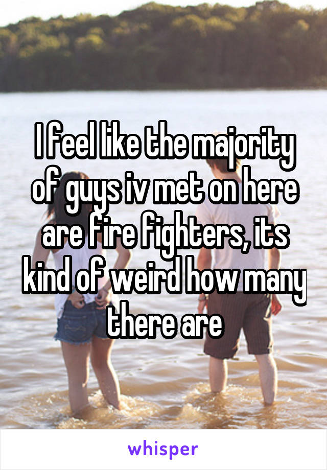 I feel like the majority of guys iv met on here are fire fighters, its kind of weird how many there are