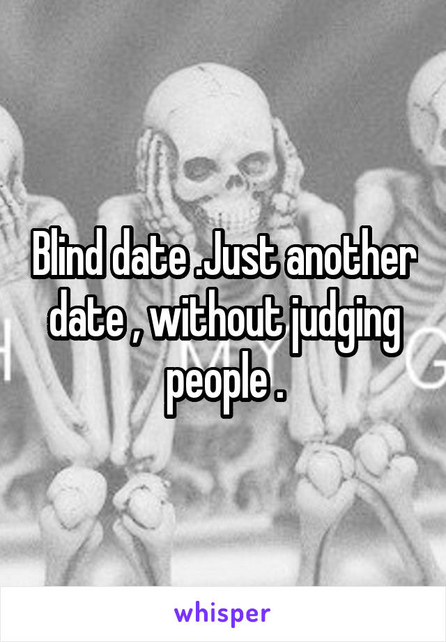 Blind date .Just another date , without judging people .