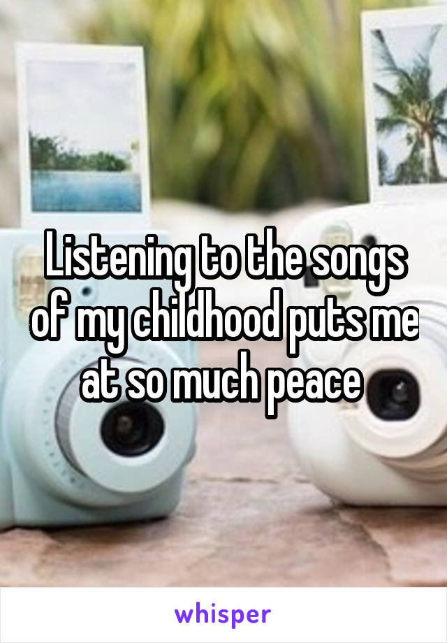 Listening to the songs of my childhood puts me at so much peace