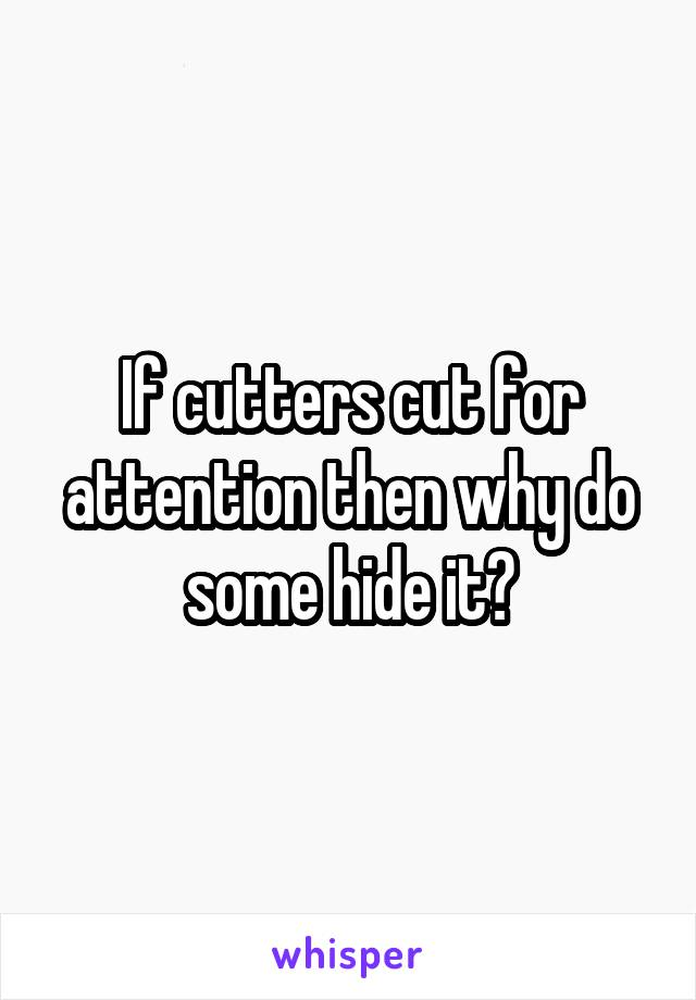 If cutters cut for attention then why do some hide it?