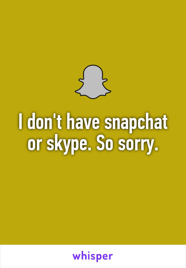 I don't have snapchat or skype. So sorry.
