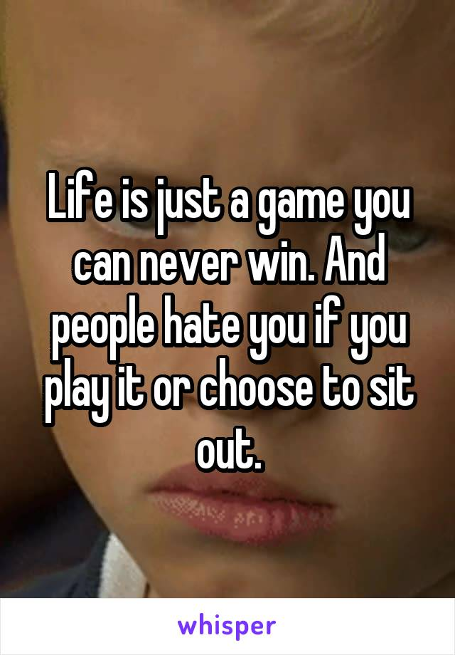 Life is just a game you can never win. And people hate you if you play it or choose to sit out.