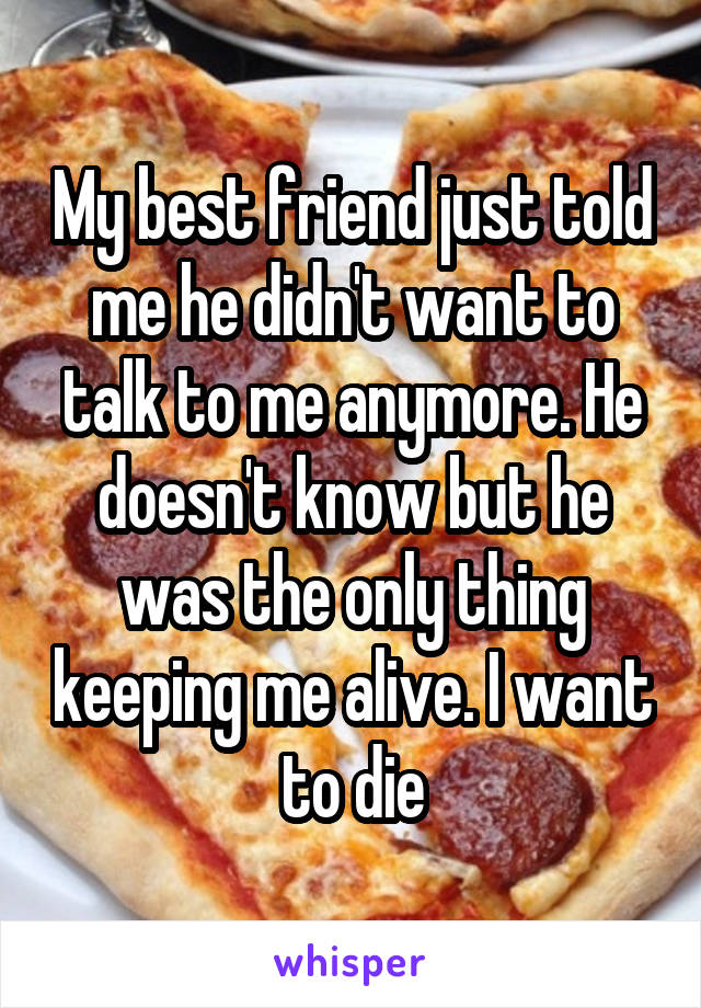 My best friend just told me he didn't want to talk to me anymore. He doesn't know but he was the only thing keeping me alive. I want to die