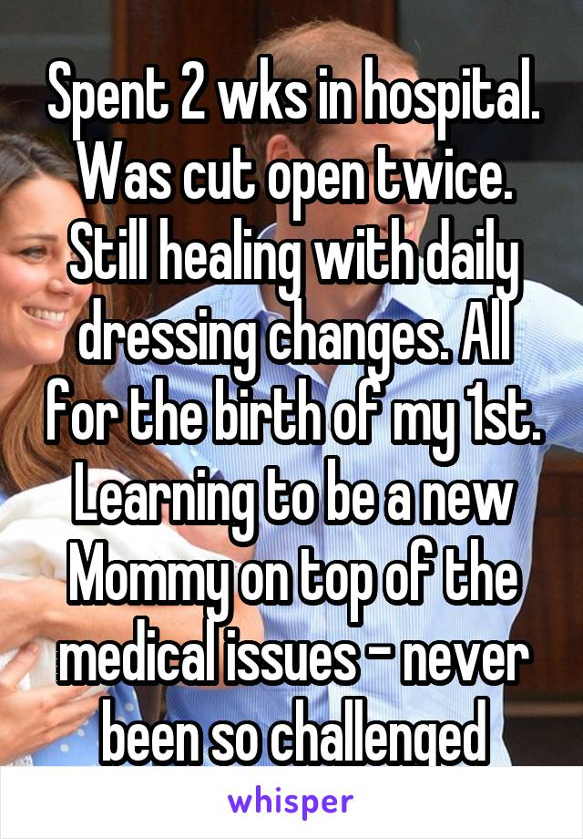 Spent 2 wks in hospital. Was cut open twice. Still healing with daily dressing changes. All for the birth of my 1st. Learning to be a new Mommy on top of the medical issues - never been so challenged