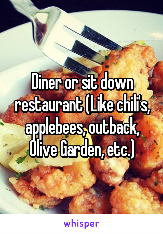 Diner or sit down restaurant (Like chili's, applebees, outback, Olive Garden, etc.)