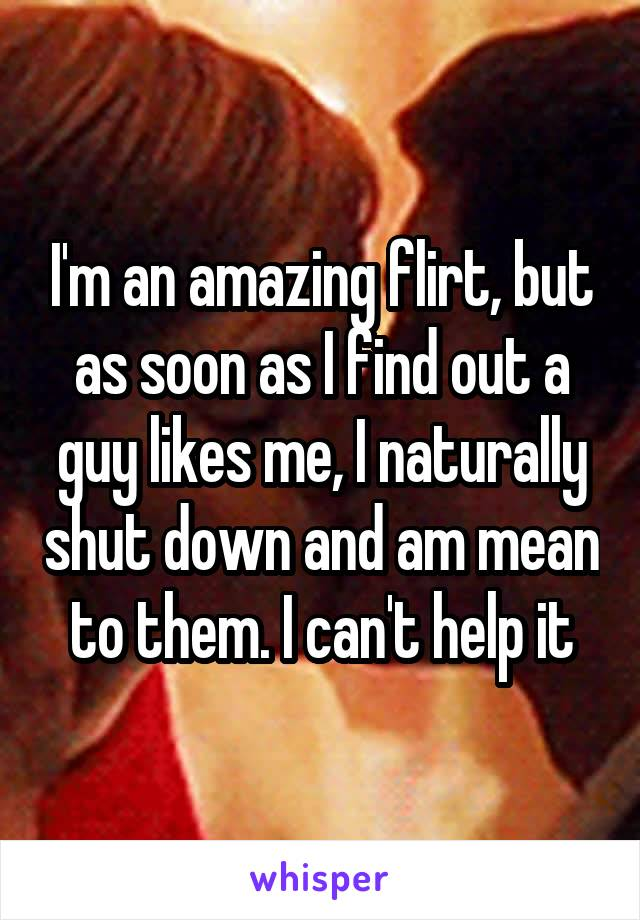 I'm an amazing flirt, but as soon as I find out a guy likes me, I naturally shut down and am mean to them. I can't help it