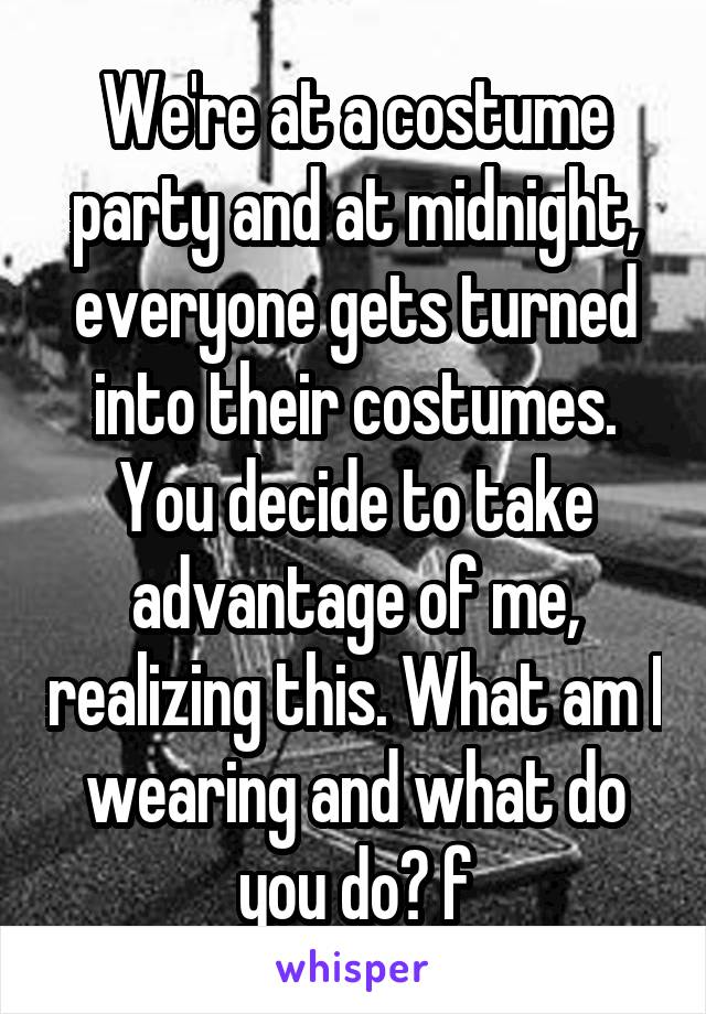 We're at a costume party and at midnight, everyone gets turned into their costumes. You decide to take advantage of me, realizing this. What am I wearing and what do you do? f