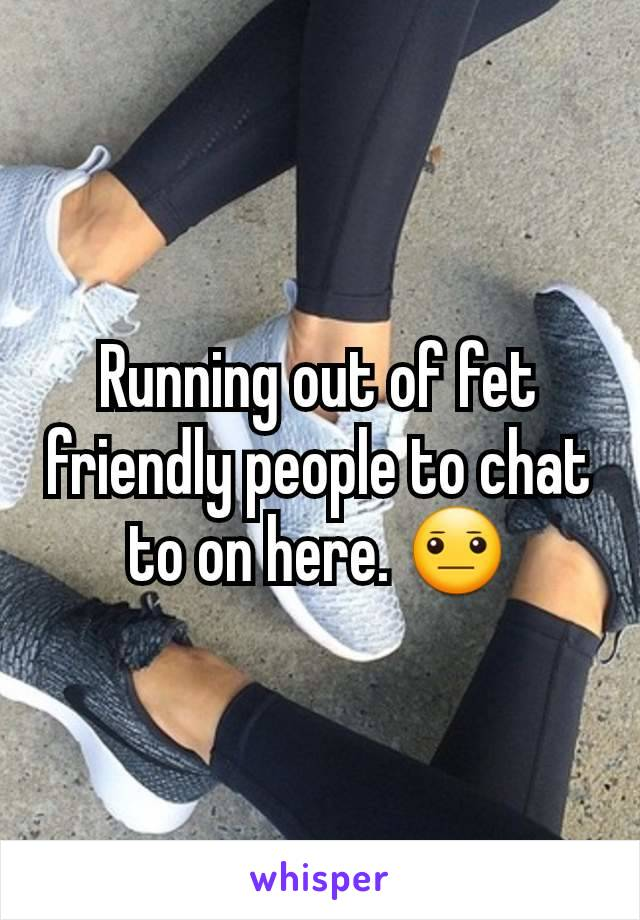 Running out of fet friendly people to chat to on here. 😐