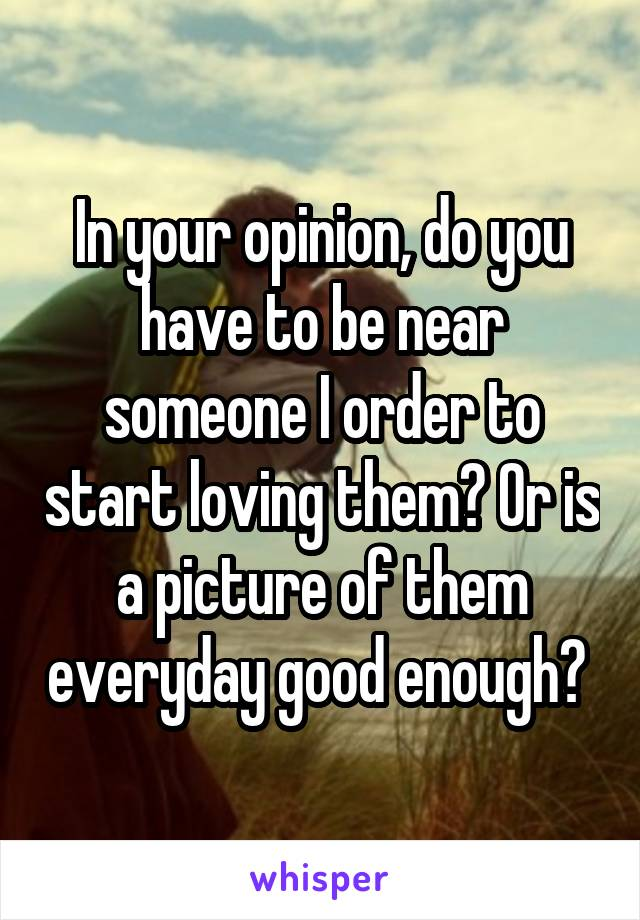 In your opinion, do you have to be near someone I order to start loving them? Or is a picture of them everyday good enough?