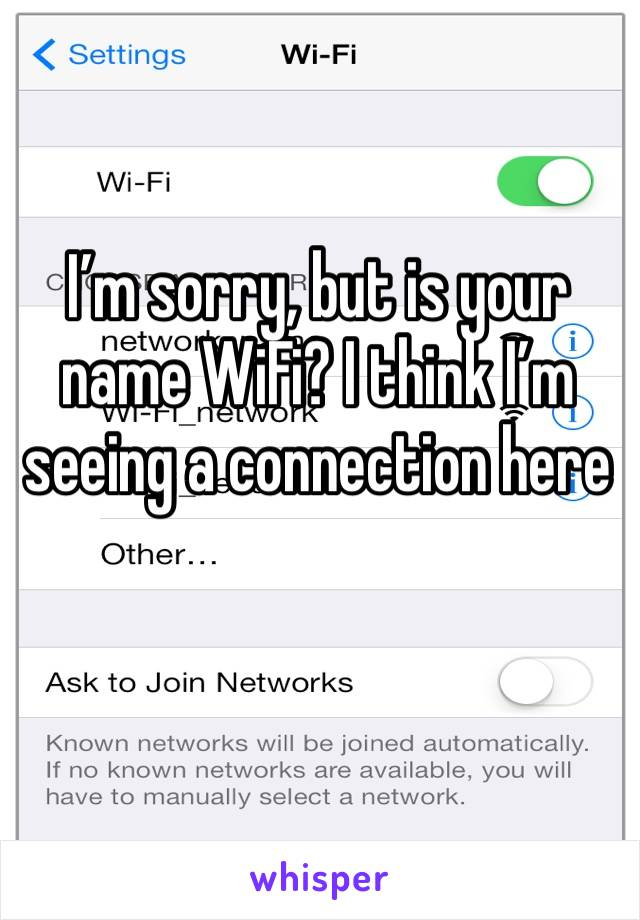 I'm sorry, but is your name WiFi? I think I'm seeing a connection here