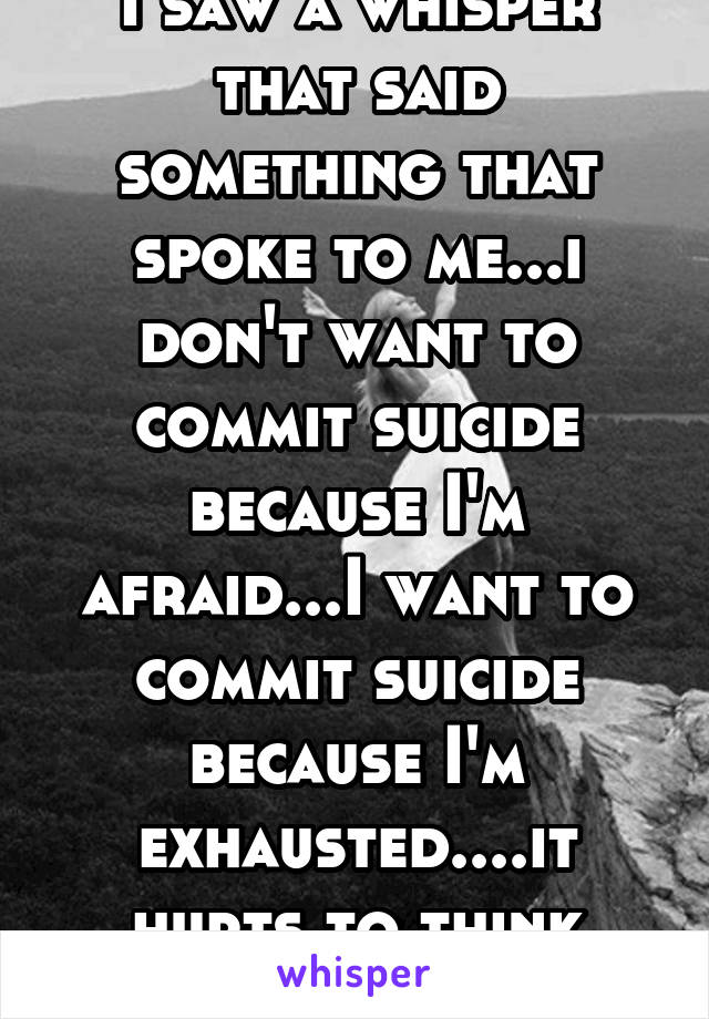 I saw a whisper that said something that spoke to me...i don't want to commit suicide because I'm afraid...I want to commit suicide because I'm exhausted....it hurts to think breath or live...