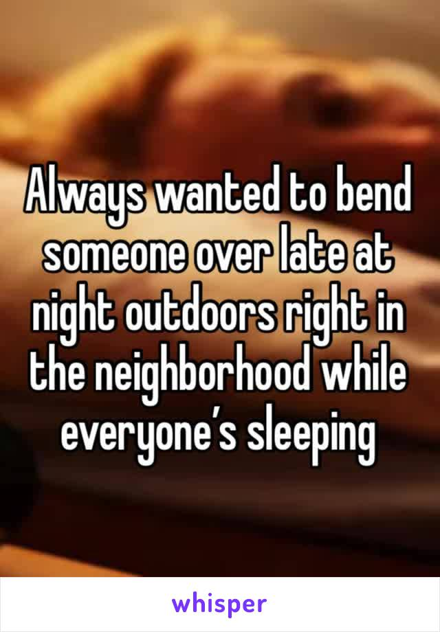 Always wanted to bend someone over late at night outdoors right in the neighborhood while everyone's sleeping