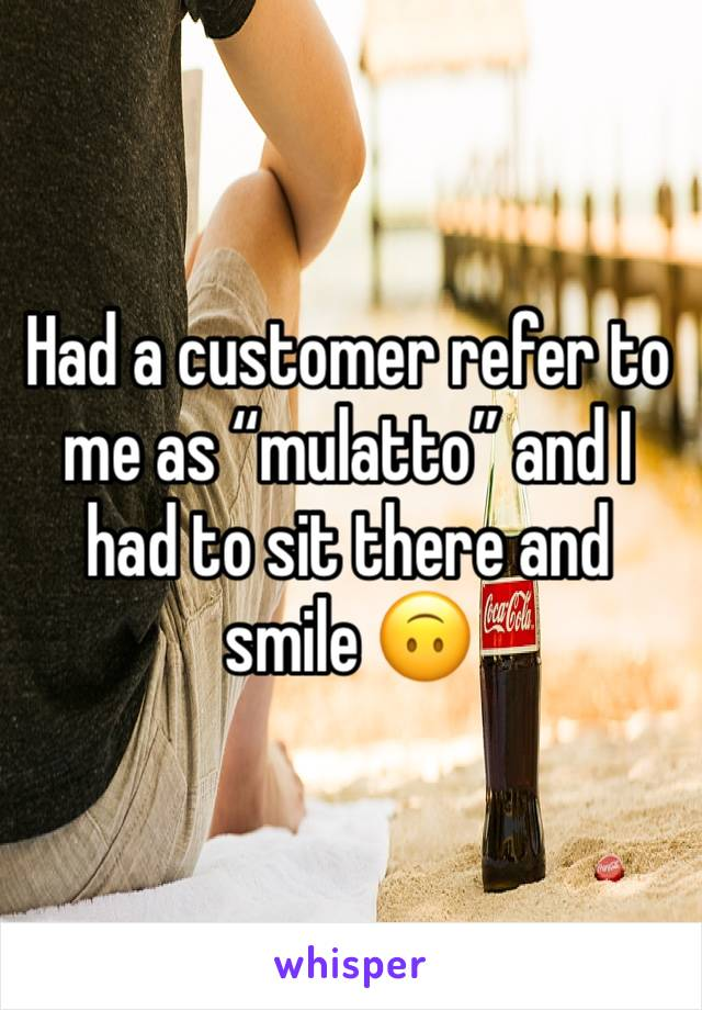 "Had a customer refer to me as ""mulatto"" and I had to sit there and smile 🙃"