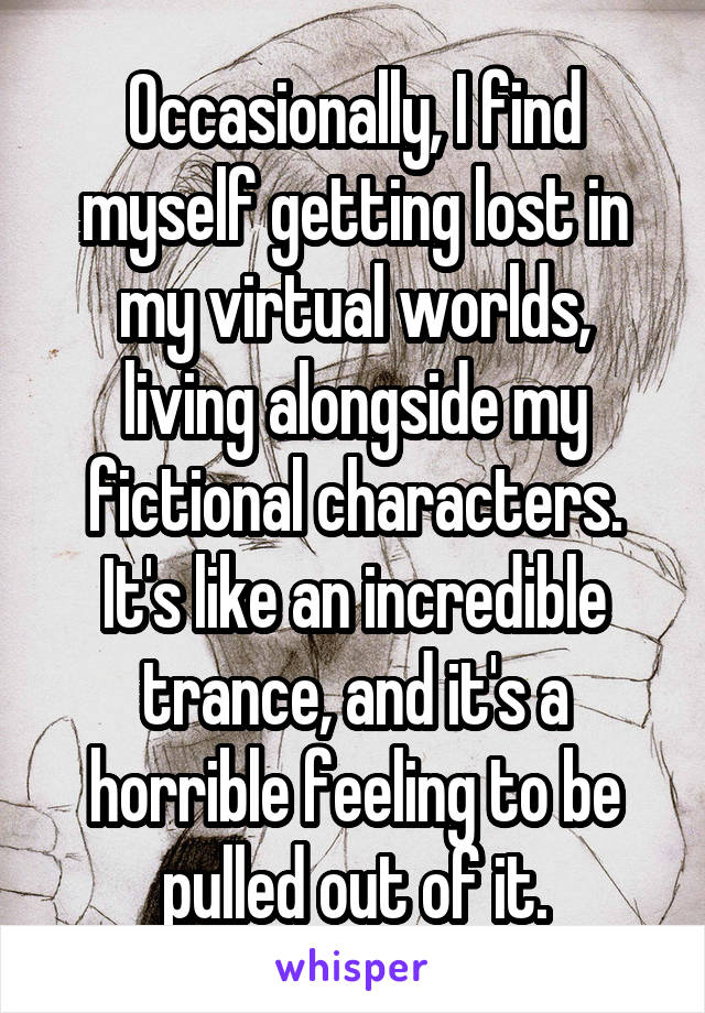 Occasionally, I find myself getting lost in my virtual worlds, living alongside my fictional characters. It's like an incredible trance, and it's a horrible feeling to be pulled out of it.