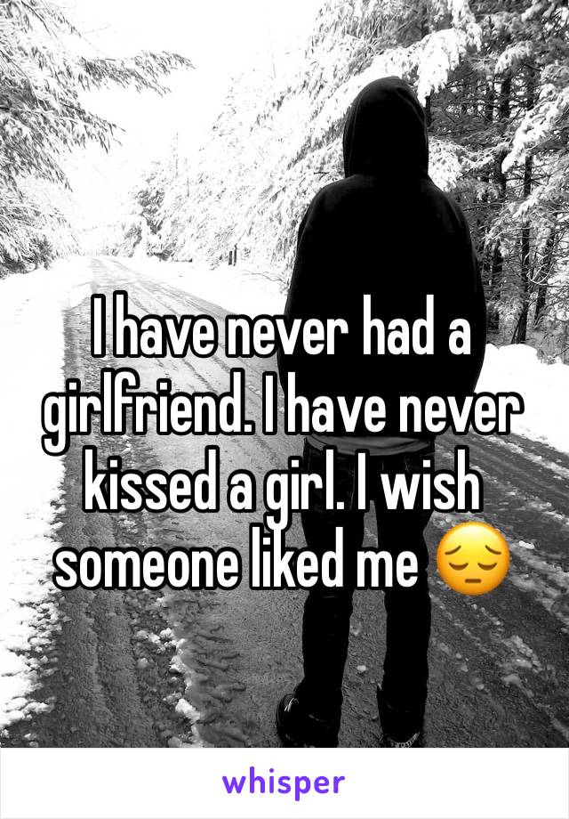I have never had a girlfriend. I have never kissed a girl. I wish someone liked me 😔