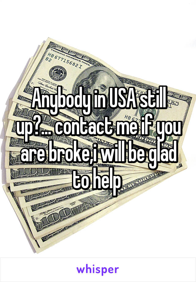 Anybody in USA still up?... contact me if you are broke,i will be glad to help