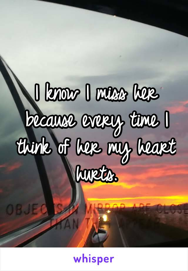 I know I miss her because every time I think of her my heart hurts.