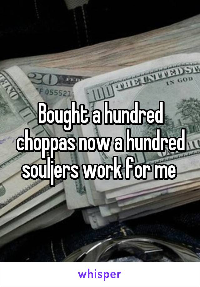 Bought a hundred choppas now a hundred souljers work for me