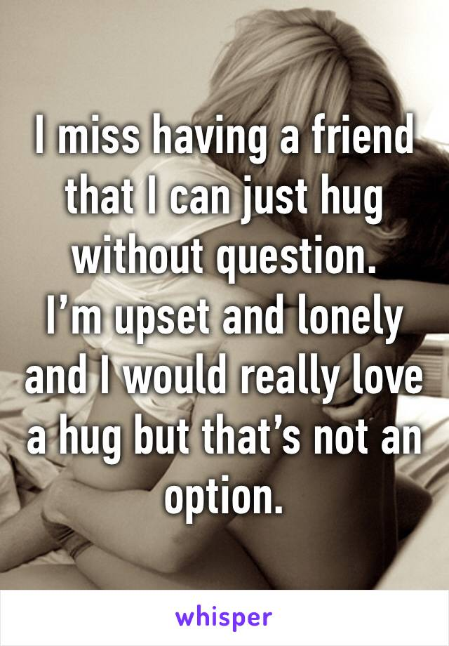 I miss having a friend that I can just hug without question. I'm upset and lonely and I would really love a hug but that's not an option.