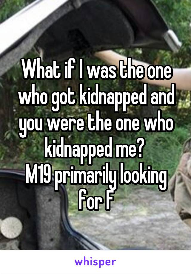 What if I was the one who got kidnapped and you were the one who kidnapped me?  M19 primarily looking for F