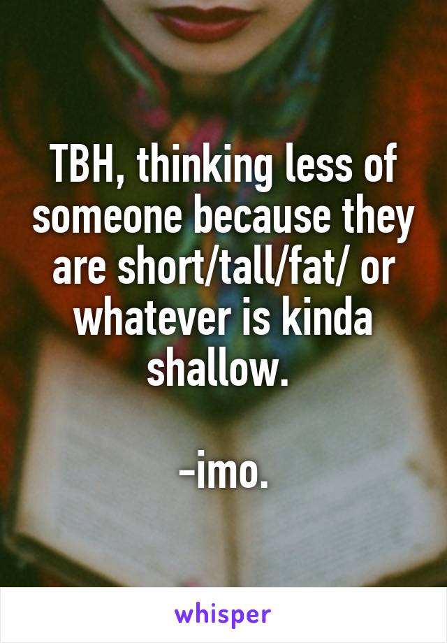 TBH, thinking less of someone because they are short/tall/fat/ or whatever is kinda shallow.   -imo.