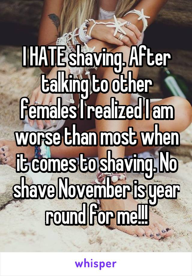 I HATE shaving. After talking to other females I realized I am worse than most when it comes to shaving. No shave November is year round for me!!!