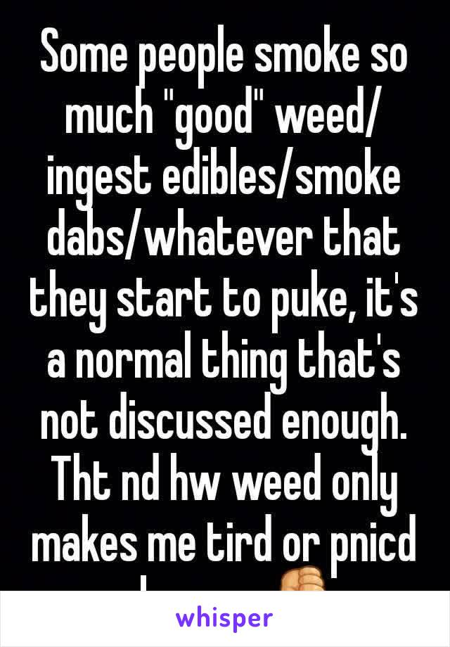 "Some people smoke so much ""good"" weed/ingest edibles/smoke dabs/whatever that they start to puke, it's a normal thing that's not discussed enough. Tht nd hw weed only makes me tird or pnicd mkes me 👎"