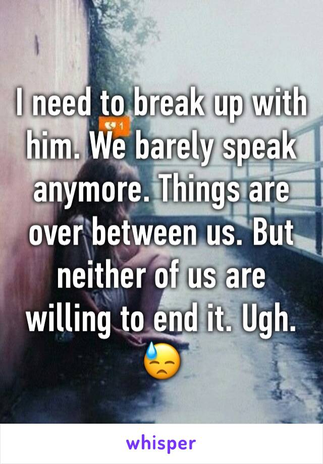 I need to break up with him. We barely speak anymore. Things are over between us. But neither of us are willing to end it. Ugh. 😓