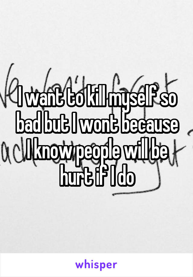 I want to kill myself so bad but I wont because I know people will be hurt if I do