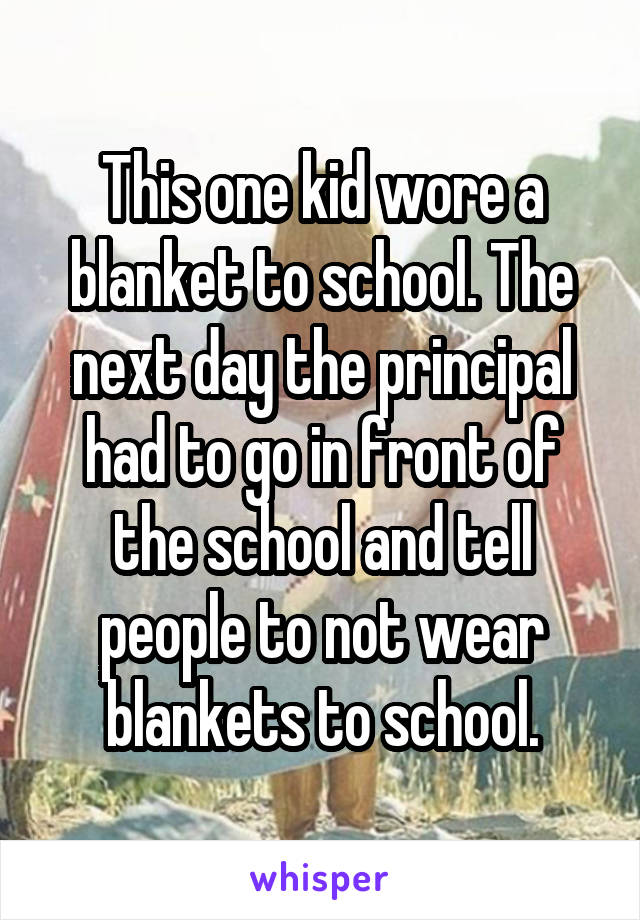 This one kid wore a blanket to school. The next day the principal had to go in front of the school and tell people to not wear blankets to school.