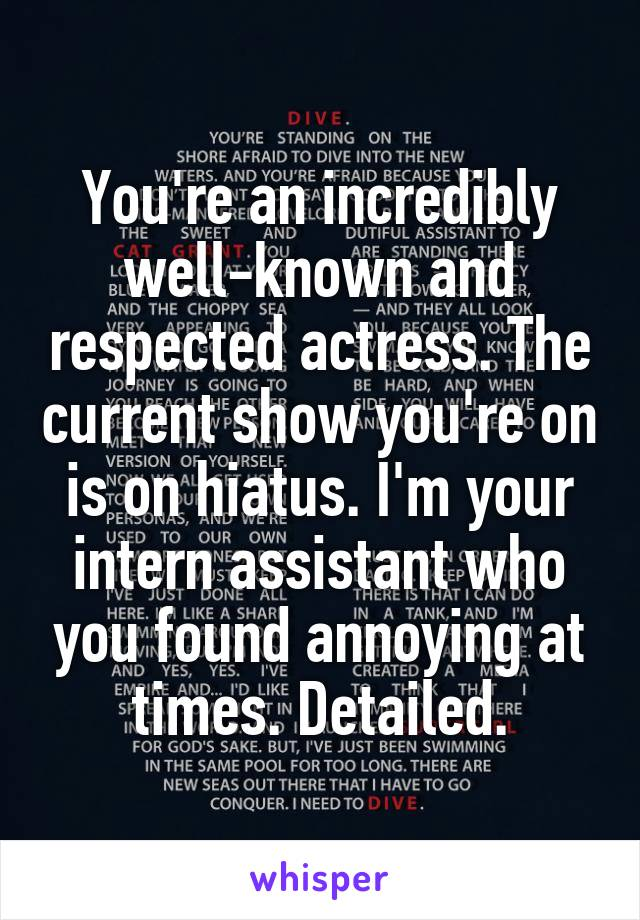 You're an incredibly well-known and respected actress. The current show you're on is on hiatus. I'm your intern assistant who you found annoying at times. Detailed.