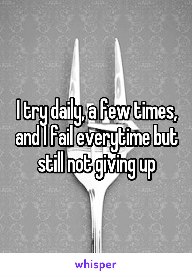 I try daily, a few times, and I fail everytime but still not giving up