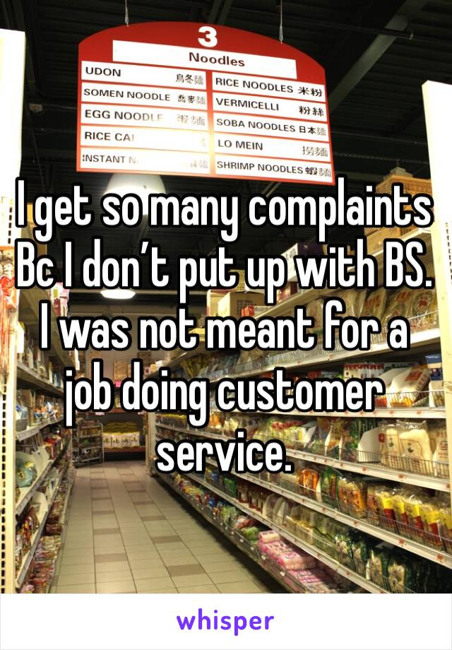 I get so many complaints Bc I don't put up with BS. I was not meant for a job doing customer service.
