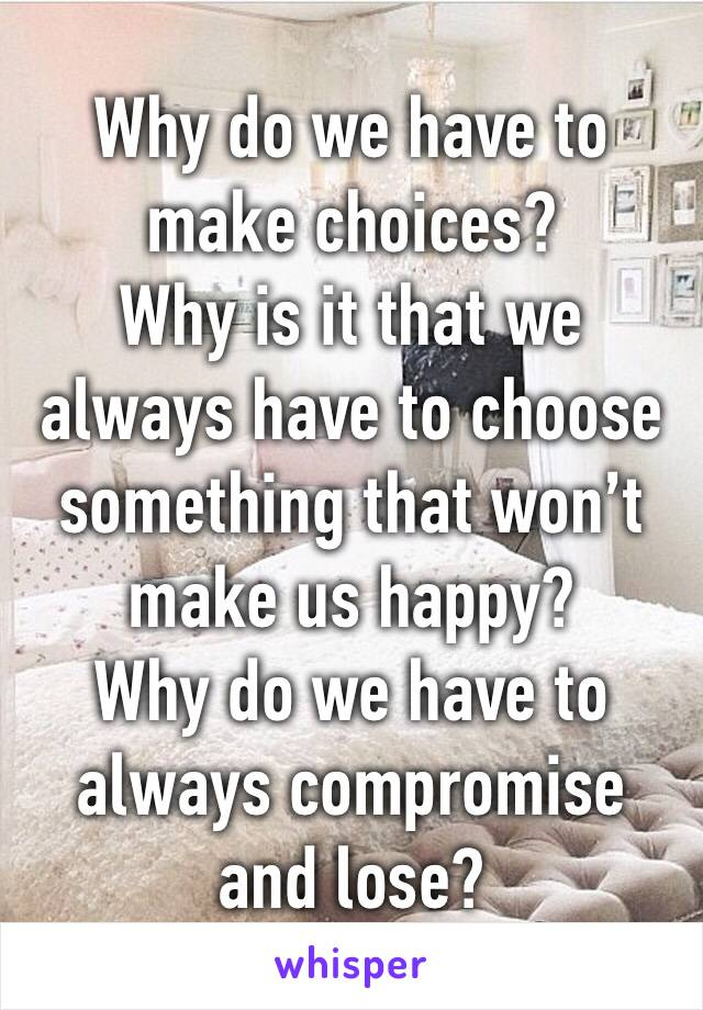 Why do we have to make choices? Why is it that we always have to choose something that won't make us happy? Why do we have to always compromise and lose?