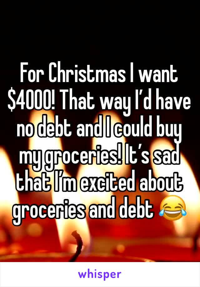 For Christmas I want $4000! That way I'd have no debt and I could buy my groceries! It's sad that I'm excited about groceries and debt 😂