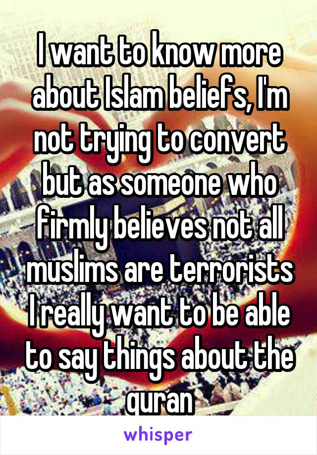 I want to know more about Islam beliefs, I'm not trying to convert but as someone who firmly believes not all muslims are terrorists I really want to be able to say things about the quran