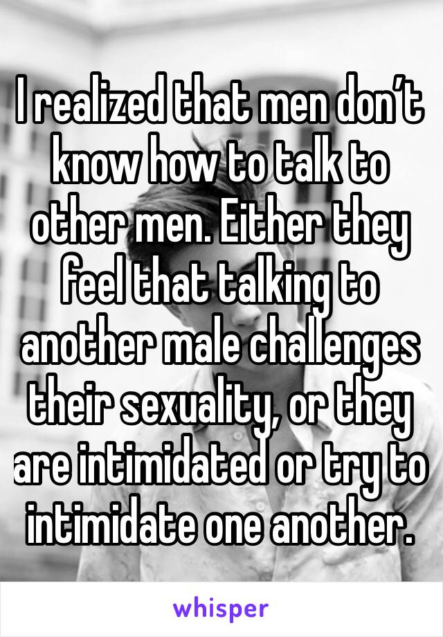I realized that men don't know how to talk to other men. Either they feel that talking to another male challenges their sexuality, or they are intimidated or try to intimidate one another.