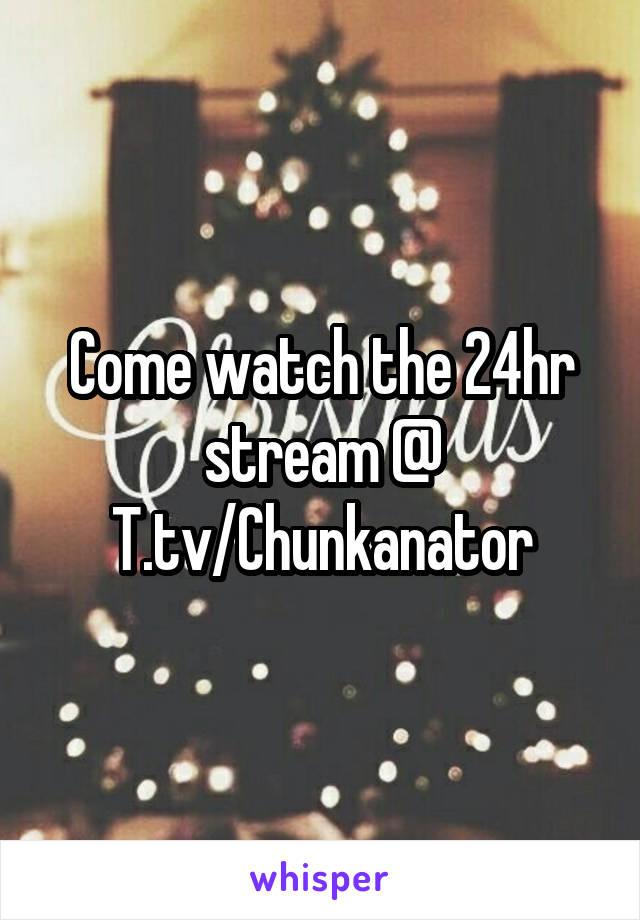 Come watch the 24hr stream @ T.tv/Chunkanator