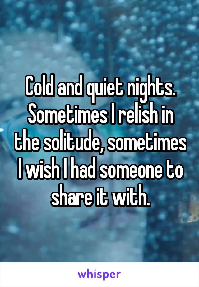 Cold and quiet nights. Sometimes I relish in the solitude, sometimes I wish I had someone to share it with.