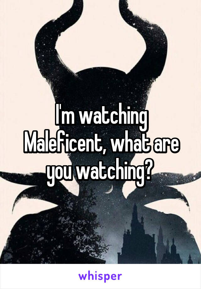 I'm watching Maleficent, what are you watching?