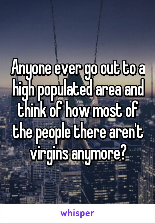 Anyone ever go out to a high populated area and think of how most of the people there aren't virgins anymore?