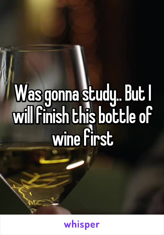 Was gonna study.. But I will finish this bottle of wine first