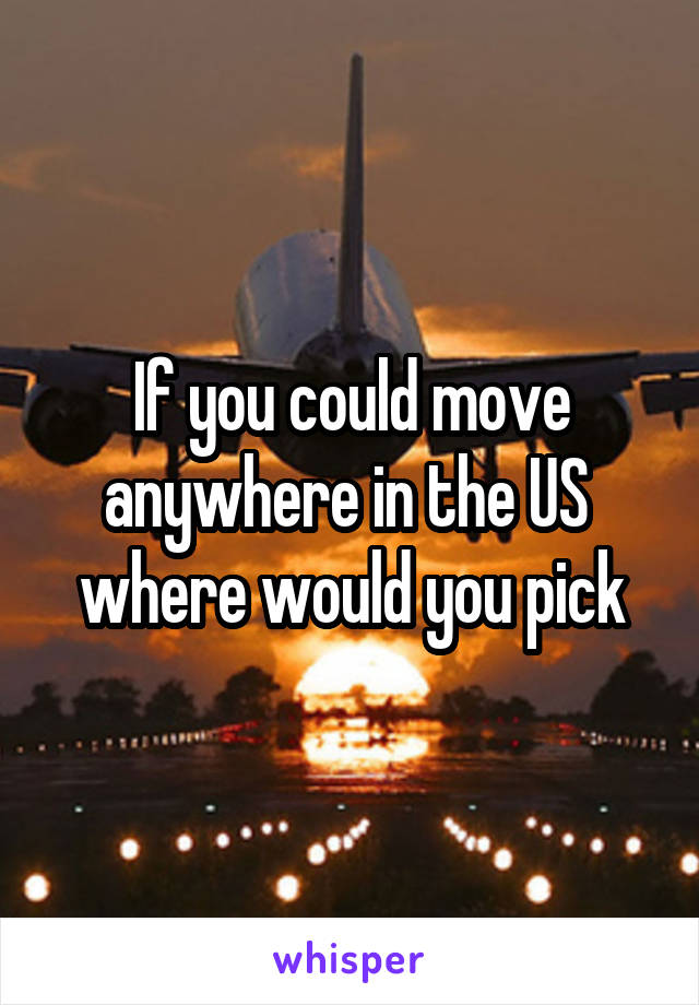 If you could move anywhere in the US  where would you pick