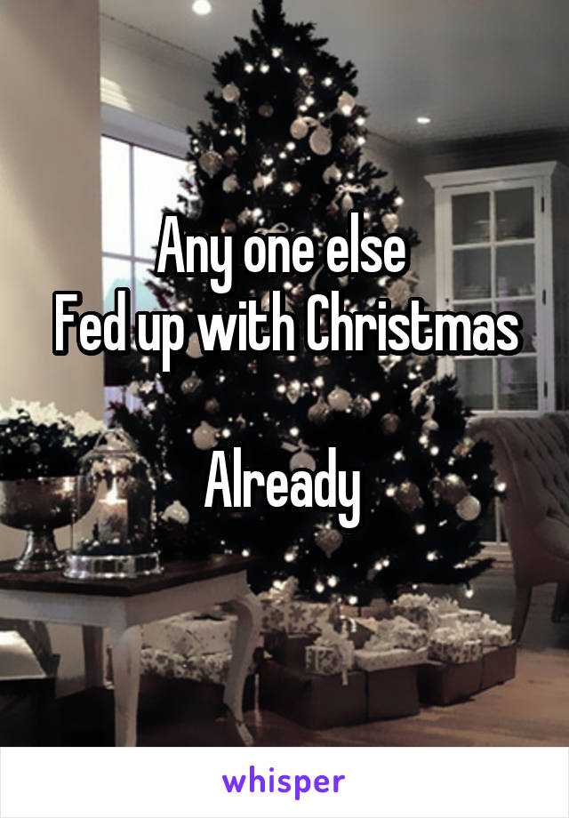 Any one else  Fed up with Christmas  Already
