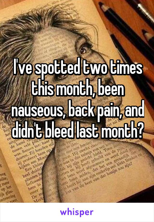 I've spotted two times this month, been nauseous, back pain, and didn't bleed last month?