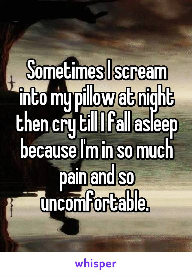 Sometimes I scream into my pillow at night then cry till I fall asleep because I'm in so much pain and so uncomfortable.