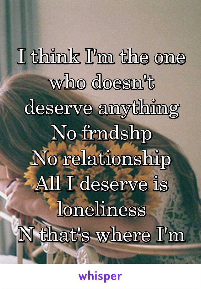 I think I'm the one who doesn't deserve anything No frndshp No relationship All I deserve is loneliness N that's where I'm