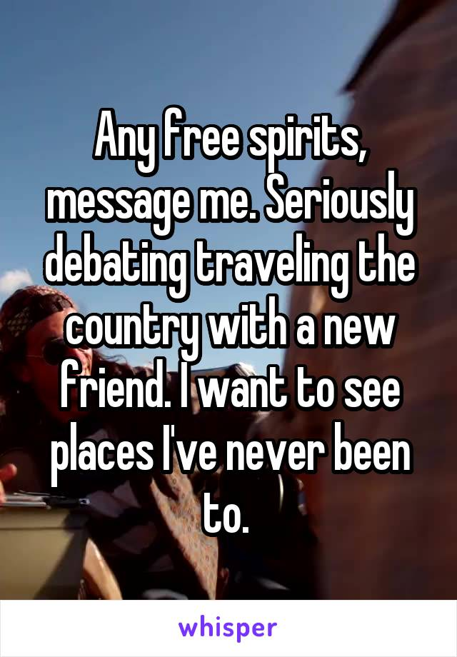 Any free spirits, message me. Seriously debating traveling the country with a new friend. I want to see places I've never been to.