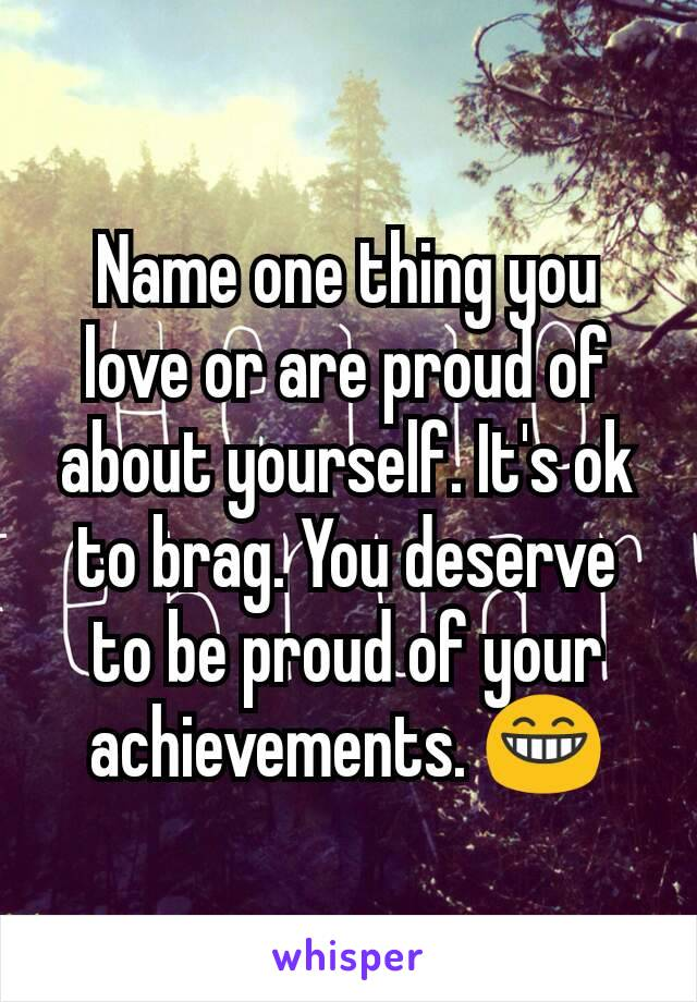 Name one thing you love or are proud of about yourself. It's ok to brag. You deserve to be proud of your achievements. 😁