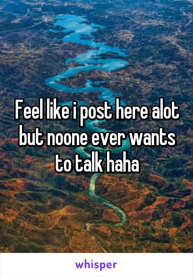 Feel like i post here alot but noone ever wants to talk haha